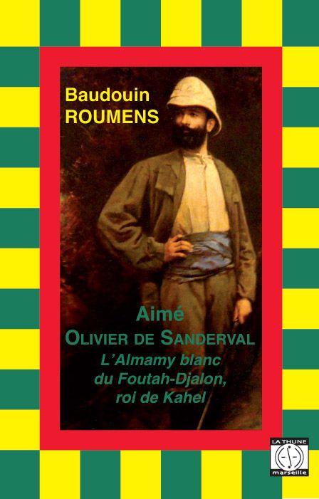 Aimé Olivier de Sanderval ; l'Almamy blanc du Foutah-Djalon, roi de Kahel