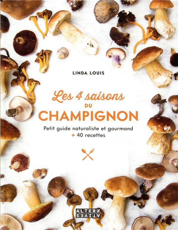 Les 4 saisons du champignon ; petit guide naturaliste et gourmand + 40 recettes