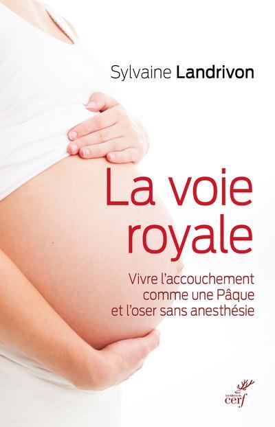 LA VOIE ROYALE  -  VIVRE L'ACCOUCHEMENT COMME UNE PAQUE ET L'OSER SANS ANESTHESIE
