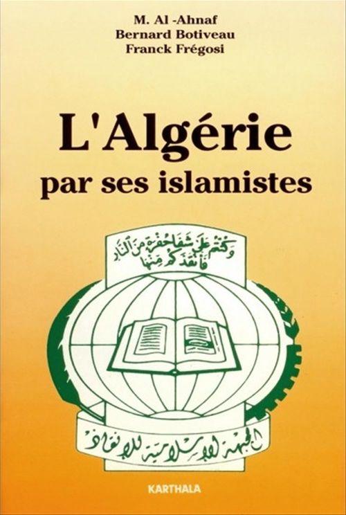 L'Algérie par ses islamistes  - Bernard Botiveau  - M. Al-Ahnaf  - Franck Frégosi  - Botiveau Et Alii