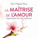 La maîtrise de l'amour  - Miguel Ruiz - Don Miguel Ruiz - Janet Mills