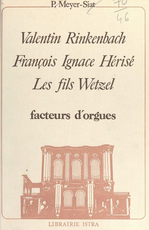 Valentin Rinkenbach, François Ignace Hérisé, les fils Wetzel : facteurs d'orgues