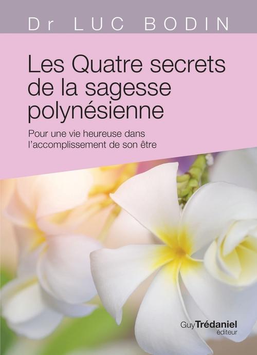 Les quatre secrets de la sagesse polynésienne ; pour une vie heureuse dans l'accomplissement de son être