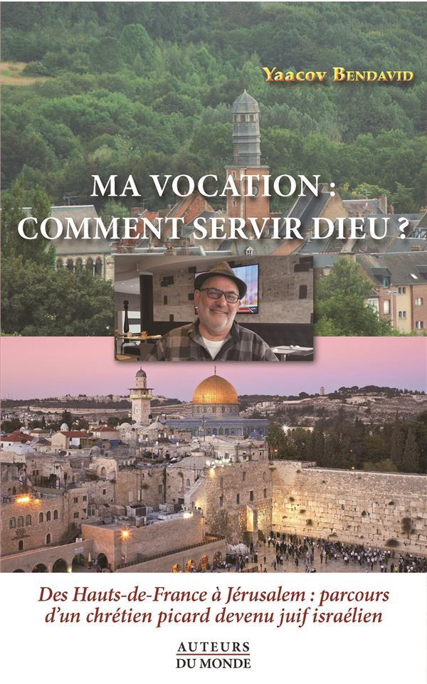 Ma vocation : comment servir Dieu? des Hauts-de-France à Jérusalem : parcours d'un chrétien picard devenu juif israélien