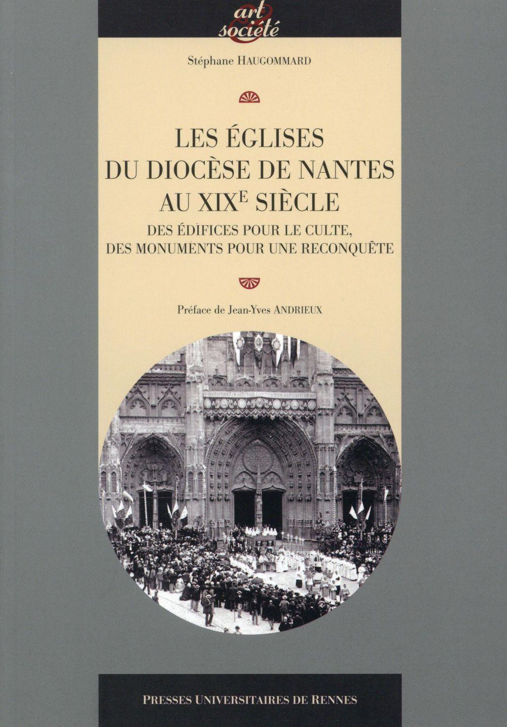 LES EGLISES DU DIOCESE DE NANTES AU XIXE SIECLE  -  DES EDIFICES POUR LE CULTE, DES MONUMENTS POUR UNE RECONQUETE