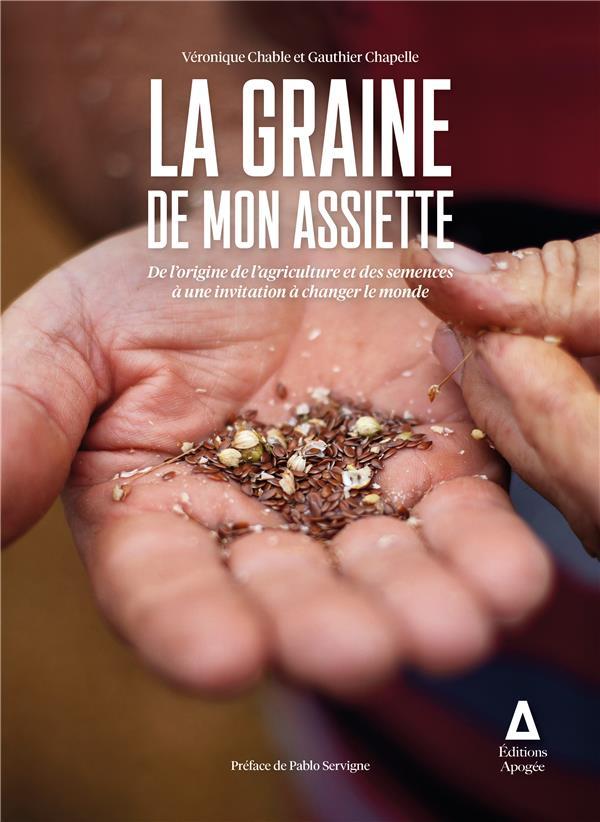 La graine de mon assiette ; de l'origine de l'agriculture et des semences à une invitation à changer le monde