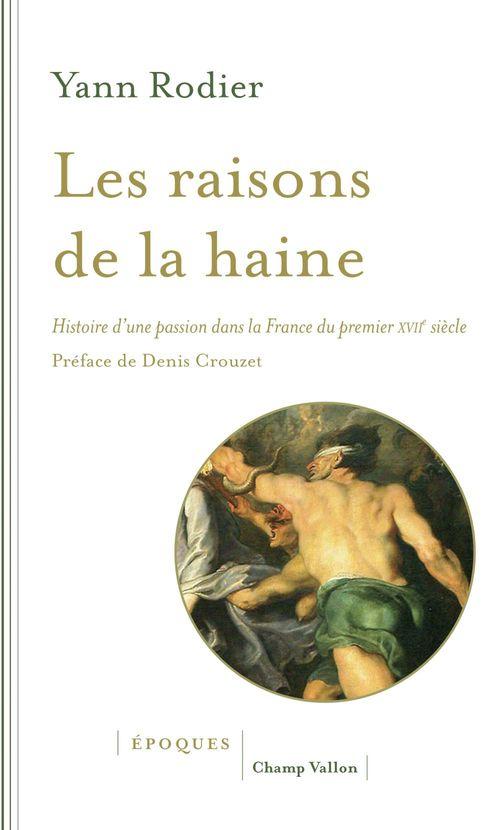 Les raisons de la haine ; histoire d'une passion dans la France du premier XVIIe siècle (1610-1659)