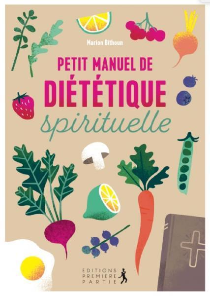 PETIT MANUEL DE DIETETIQUE SPIRITUELLE : ADOPTEZ UNE DISCIPLINE JOYEUSE POUR UNE SANTE PHYSIQUE ET SPIRITUELLE