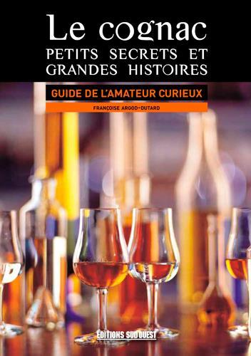 Le cognac, petits secrets et grandes histoires ; guide de l'amateur curieux
