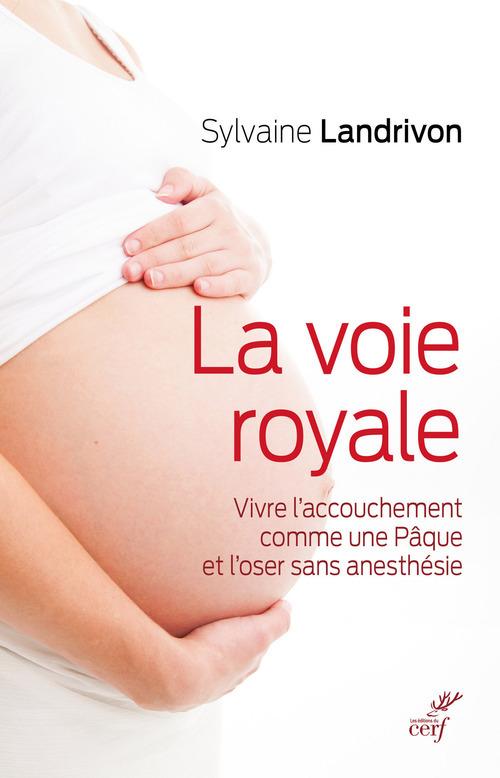 la voie royale ; vivre l'accouchement comme une Pâque et l'oser sans anesthésie