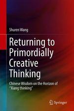 Returning to Primordially Creative Thinking  - Shuren Wang