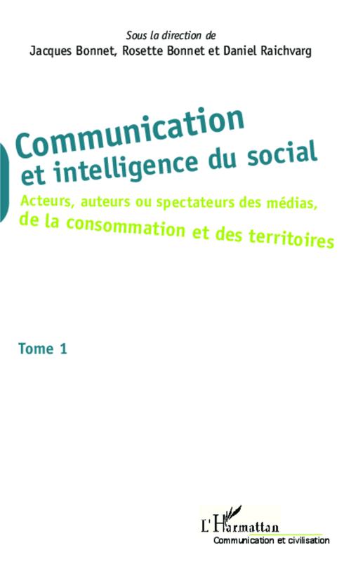 Communication et intelligence du social t.1 ; acteurs, auteurs ou spectateurs des médias, de la consomation et des territoires