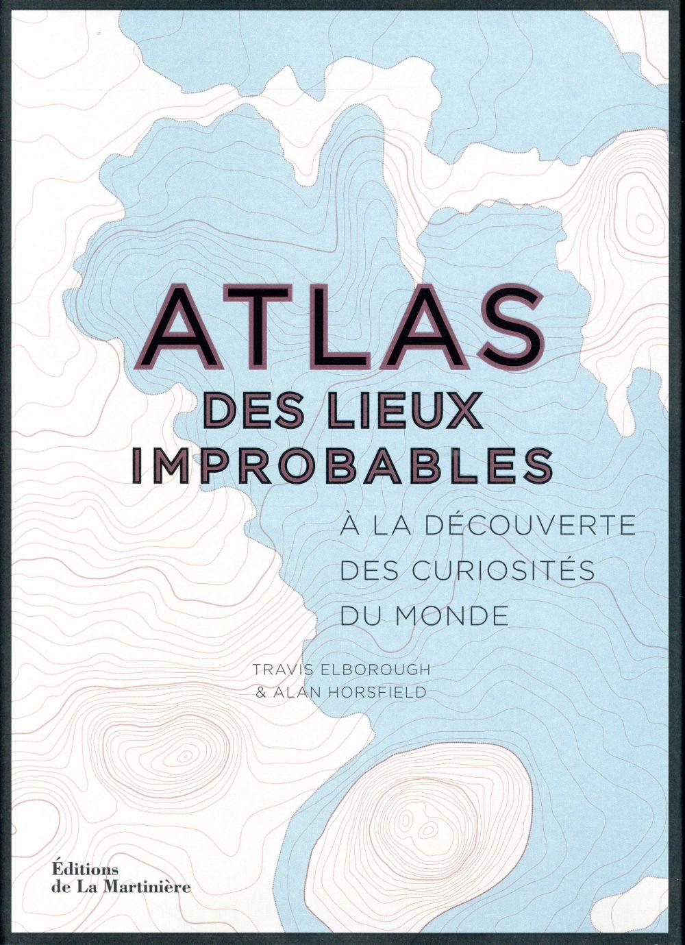 ATLAS DES LIEUX IMPROBABLES  -  A LA DECOUVERTE DES CURIOSITES DU MONDE