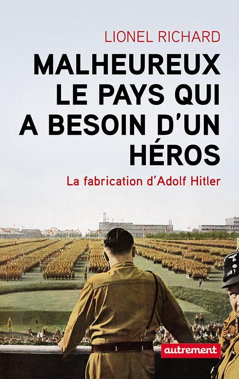 Malheureux le pays qui a besoin d'un héros ; la fabrication d'Adolf Hitler