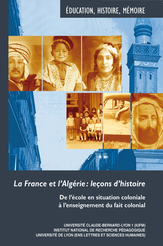 La France et l'Algérie : leçons d'histoire ; de l'école en situation coloniale à l'enseignement du fait colonial
