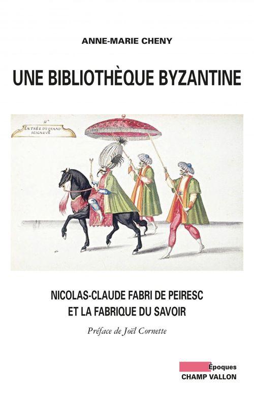 Une bibliothèque byzantine ; : Nicolas-Claude Fabri de Pereisc et la fabrique du savoir