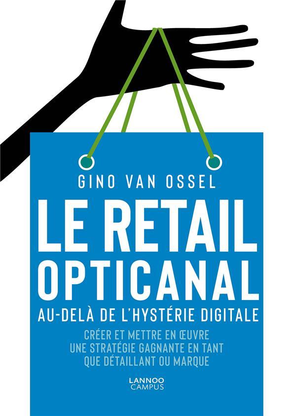 Le retail opticanal ; au-delà de l'hystérie digitale ; créer et mettre en oeuvre une stratégie gagnante en tant que détaillant ou marque