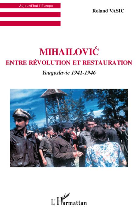 Mihailovic ; entre révolution et restauration ; Yougoslavie 1941-1946