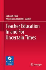 Teacher Education In and For Uncertain Times  - Angelina Ambrosetti - Deborah Heck