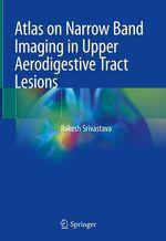 Atlas on Narrow Band Imaging in Upper Aerodigestive Tract Lesions  - Rakesh Srivastava