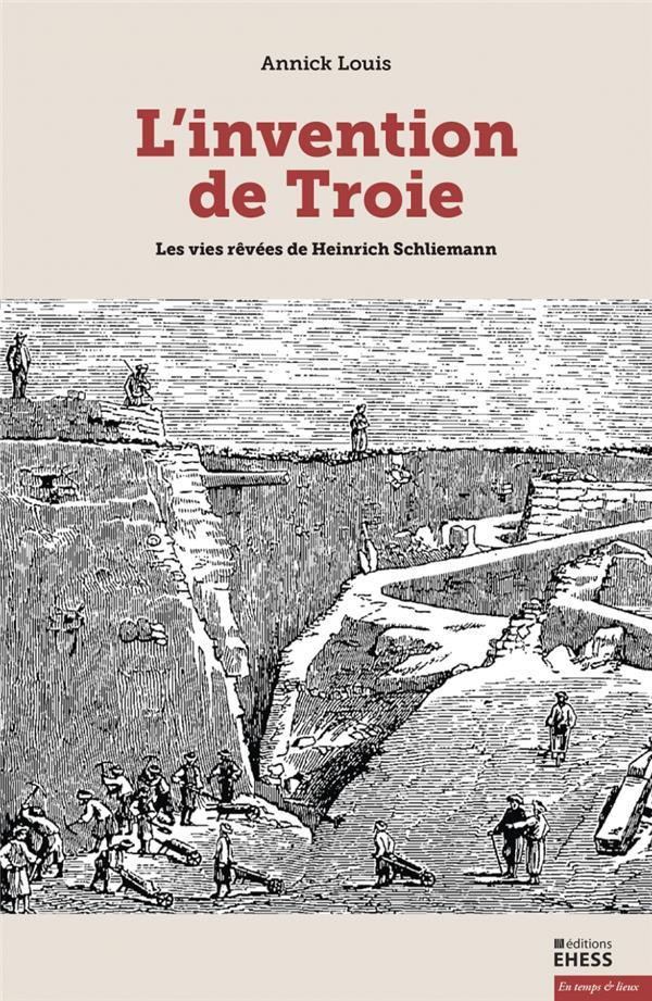 L'invention de Troie ;  les vies rêvées de Hainrich Schliemann