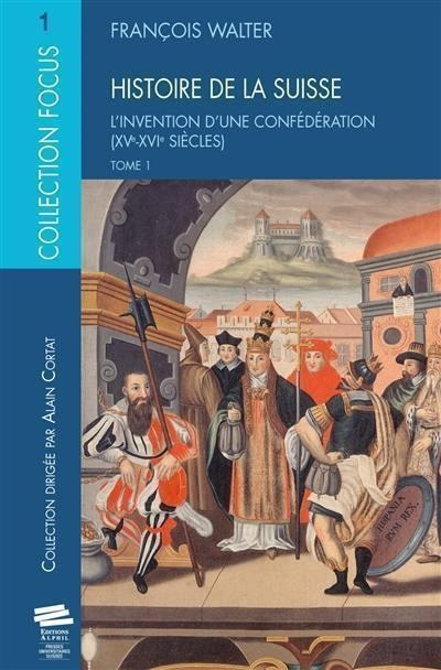 Histoire de la suisse t1. l invention d une confederation (xve-xvie s iecles)