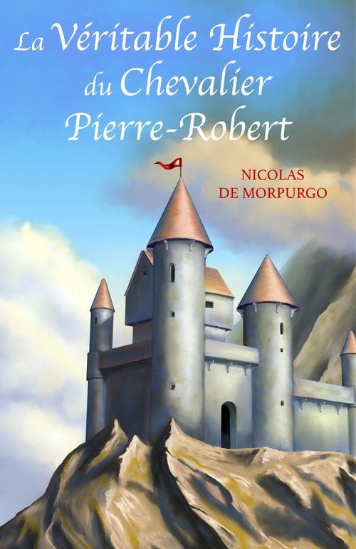 La véritable histoire du chevalier Pierre-Robert  - Nicolas De Morpurgo