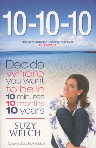 10-10-10 ; Decide Where You Want to Be in 10 Minutes, 10 Months, 10 Years