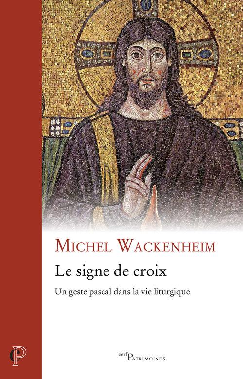 Le signe de croix - Un geste pascal dans la vie liturgique  - Michel Wackenheim