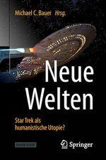 Neue Welten - Star Trek als humanistische Utopie?  - Michael C. Bauer