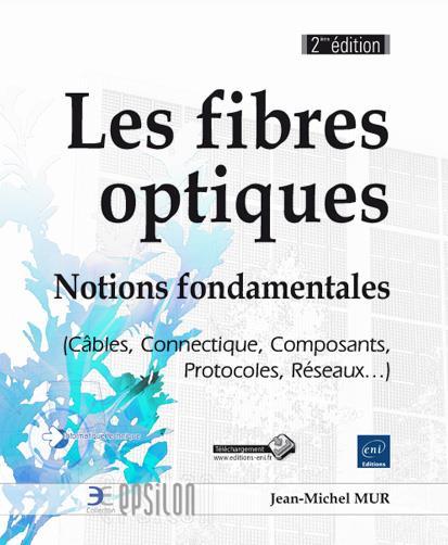 Les fibres optiques ; notions fondamentales (cables, connectique, composants, protocoles, réseaux... (2e édition)