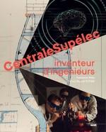 CentraleSupélec ; inventeur d'ingénieurs  - Potier Benoit - Fabienne WAKS