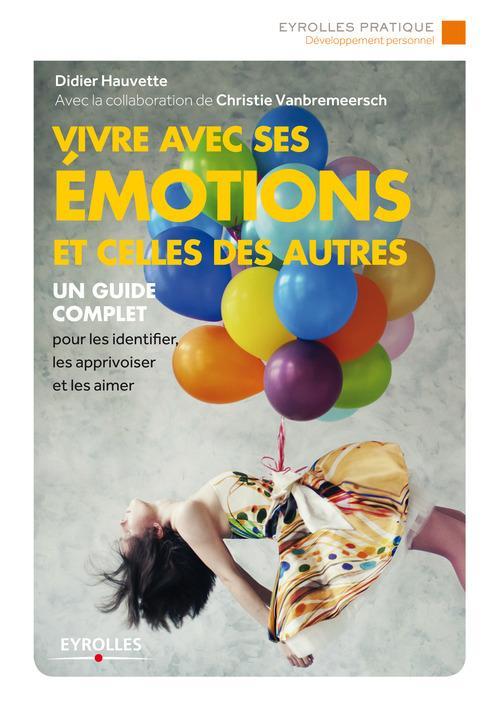 Vivre avec ses émotions et celles des autres ; un guide complet pour les identifier, les apprivoiser (2e édition)