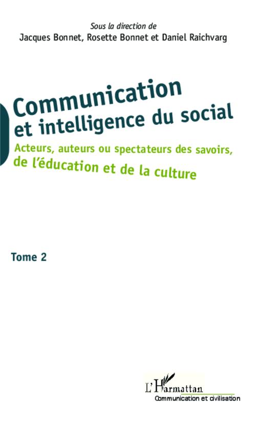 Communication et intelligence du social t.2 ; acteurs, auteurs ou spectateurs des savoirs de l'éducation et de la culture