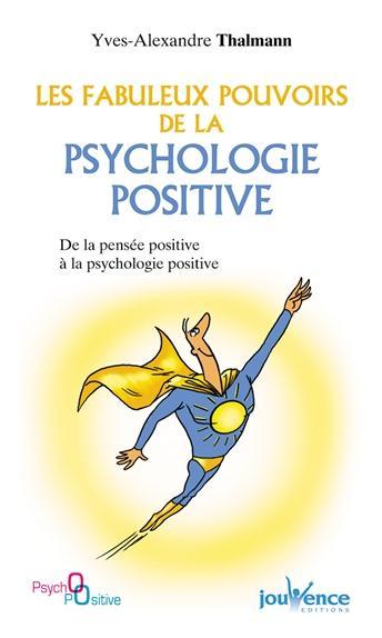 Les Fabuleux Pouvoirs De La Psychologie Positive ; De La Pensee Positive A La Psychologie Positive