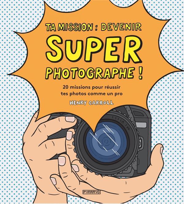 Ta mission : devenir super photographe ! 20 missions pour réussir tes photos comme un pro