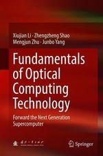 Fundamentals of Optical Computing Technology  - Xiujian Li - Zhengzheng Shao - Mengjun Zhu - Junbo Yang
