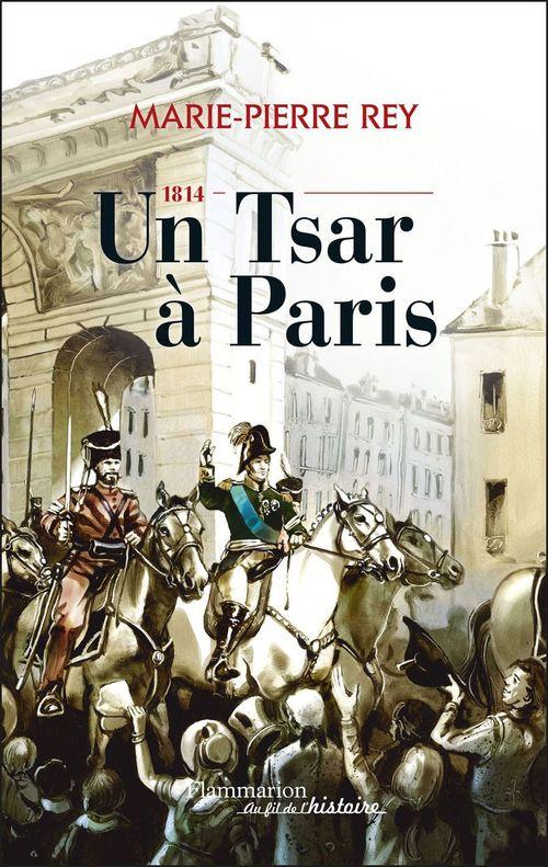 1814, un Tsar à Paris ; 1814, l'année où les Russes ont fait l'histoire de France