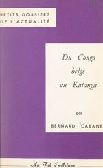 Du Congo belge au Katanga  - Bernard Cabanes