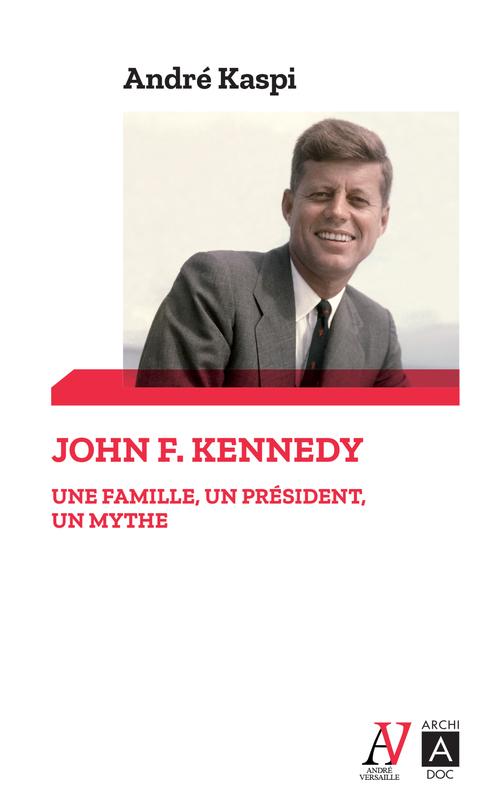 John F. Kennedy ; une famille, un président, un mythe