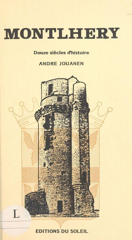 Montlhéry : douze siècles d'histoire  - André Jouanen  - Jouanen