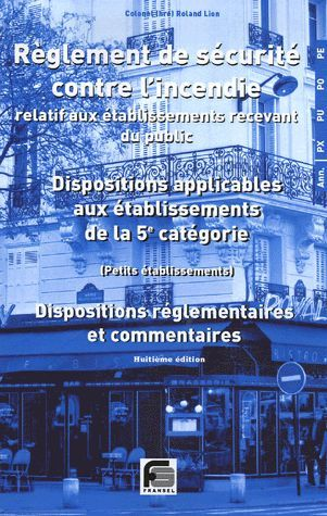 Reglement De Securite Contre L'Incendie Relatif Aux Etablissements Recevant Du Public ; Dispositions Applicables Aux Etablissements De 5e Categorie (Petits Etablissements) ; Dispositions Reglementaires Et Commentaires (12e Edition)