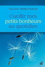 Vente Livre Numérique : Cueillir mes petits bonheurs au quotidien  - Valois Robichaud