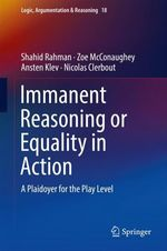 Immanent Reasoning or Equality in Action  - Shahid Rahman - Nicolas Clerbout - Ansten Klev - Zoe McConaughey
