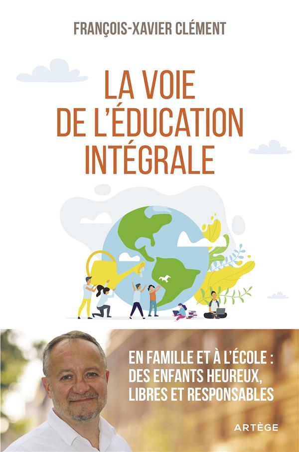 La voie de l'éducation intégrale ; en famille et à l'école : des enfants heureux, libres et responsables