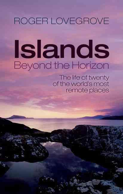 Islands beyond the horizon - the life of twenty of the world''s most remote places