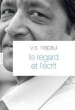 Le regard et l'écrit  - Vidiadhar Surajprasad Naipaul - V S Naipaul