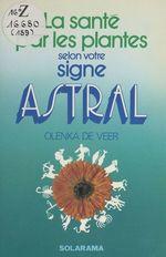 La santé par les plantes selon votre signe astral  - Olenka De Veer