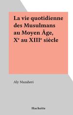 La vie quotidienne des Musulmans au Moyen Âge, Xe au XIIIe siècle  - Aly Mazaheri