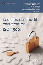 Les clés de l´audit certification ISO 45001  - Patrice Koralewski - Olivier Graffin - Marie-Hélène Lefebvre - Denis Bertrand